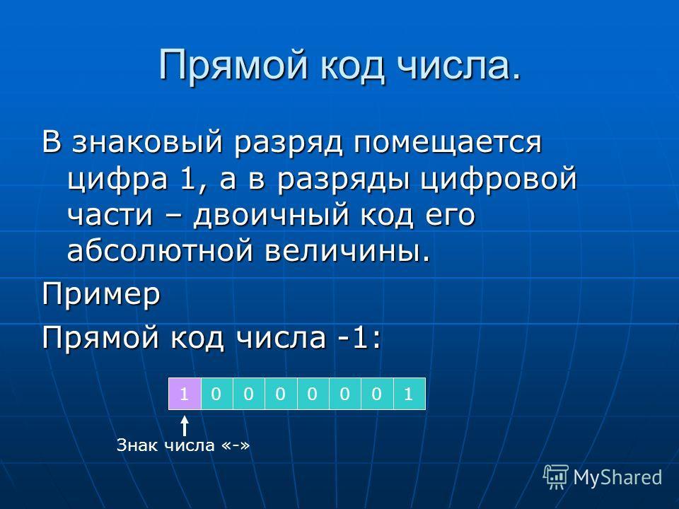 Прямой код числа. В знаковый разряд помещается цифра 1, а в разряды цифровой части – двоичный код его абсолютной величины. Пример Прямой код числа -1: 10000001 Знак числа «-»