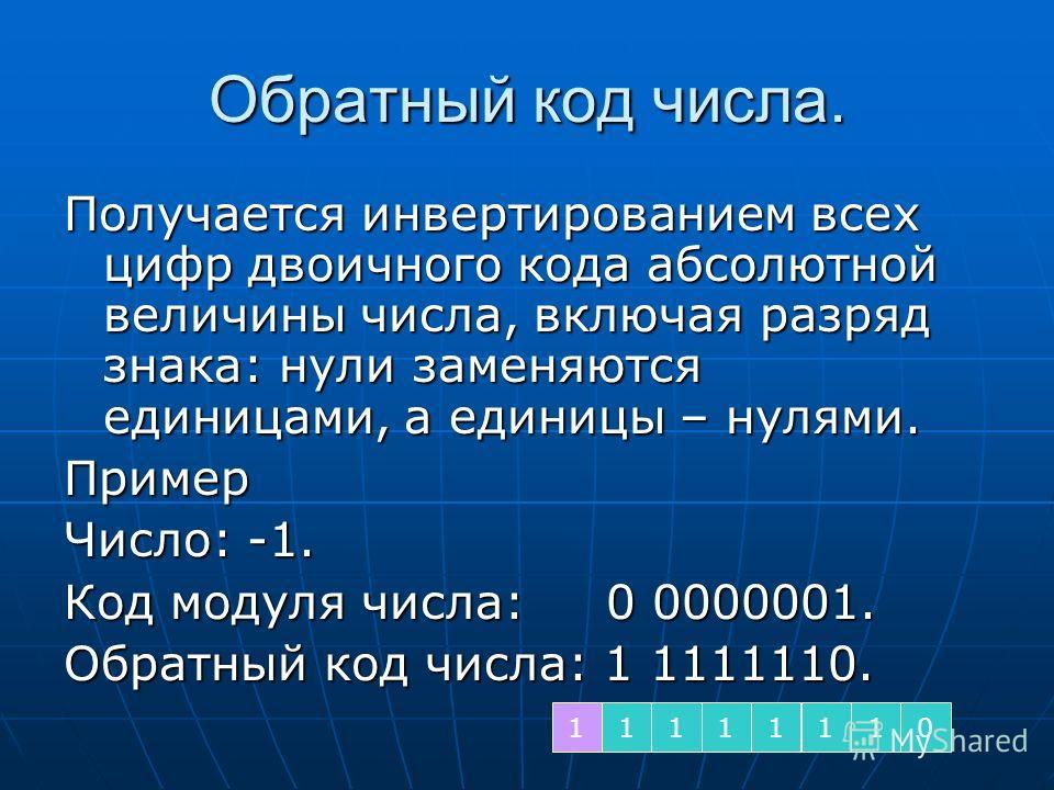 Обратный код числа. Получается инвертированием всех цифр двоичного кода абсолютной величины числа, включая разряд знака: нули заменяются единицами, а единицы – нулями. Пример Число: -1. Код модуля числа: 0 0000001. Обратный код числа: 1 1111110. 1111