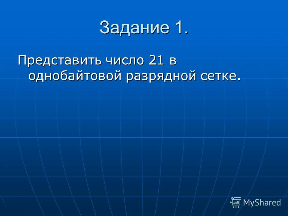 Задание 1. Представить число 21 в однобайтовой разрядной сетке.