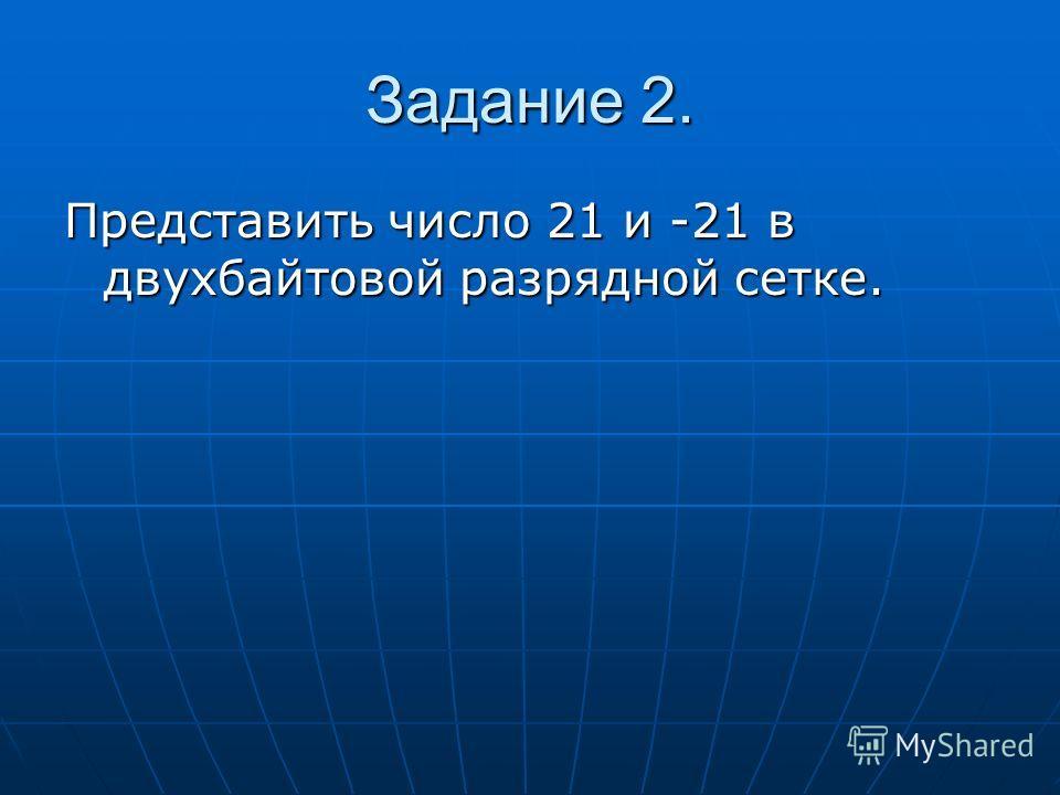 Задание 2. Представить число 21 и -21 в двухбайтовой разрядной сетке.