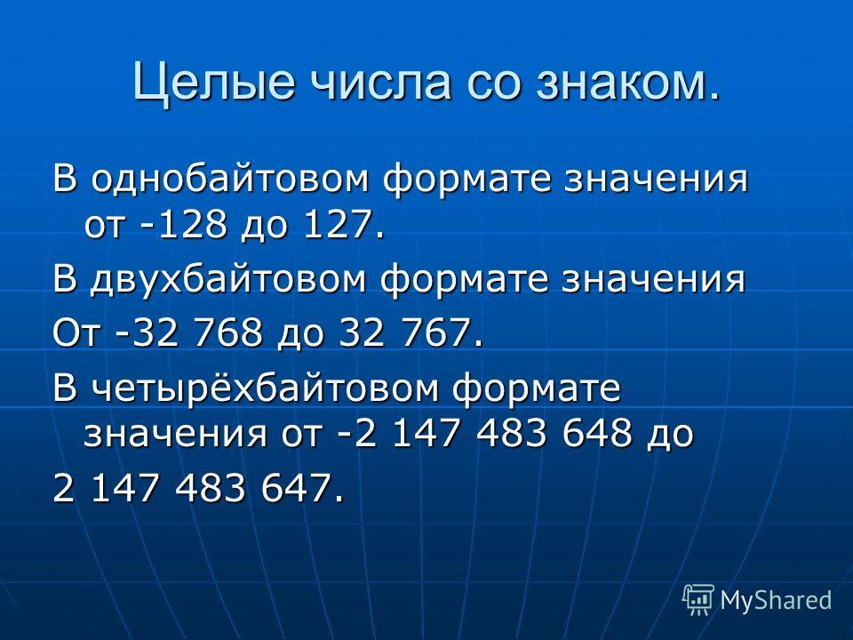Целые числа со знаком. В однобайтовом формате значения от -128 до 127. В двухбайтовом формате значения От -32 768 до 32 767. В четырёхбайтовом формате значения от -2 147 483 648 до 2 147 483 647.