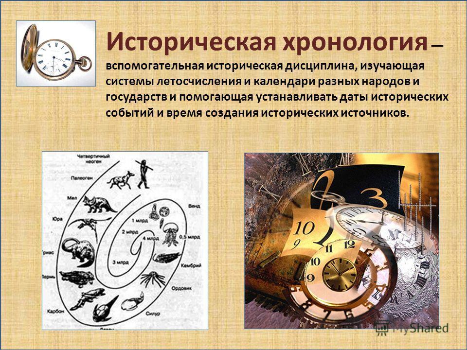 Историческая хронология вспомогательная историческая дисциплина, изучающая системы летосчисления и календари разных народов и государств и помогающая устанавливать даты исторических событий и время создания исторических источников.