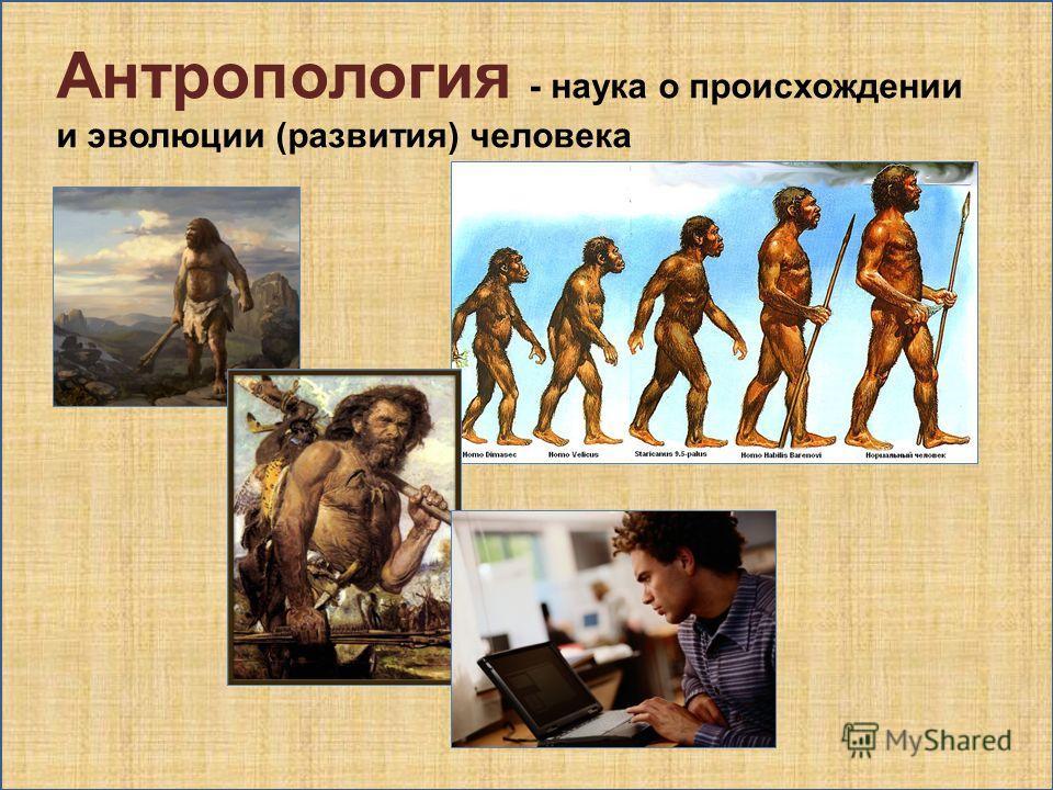 Антропология - наука о происхождении и эволюции (развития) человека