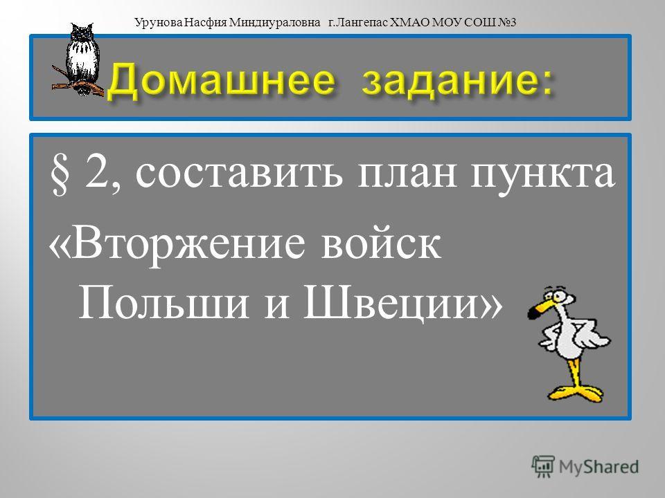 § 2, составить план пункта « Вторжение войск Польши и Швеции » Урунова Насфия Миндиураловна г. Лангепас ХМАО МОУ СОШ 3