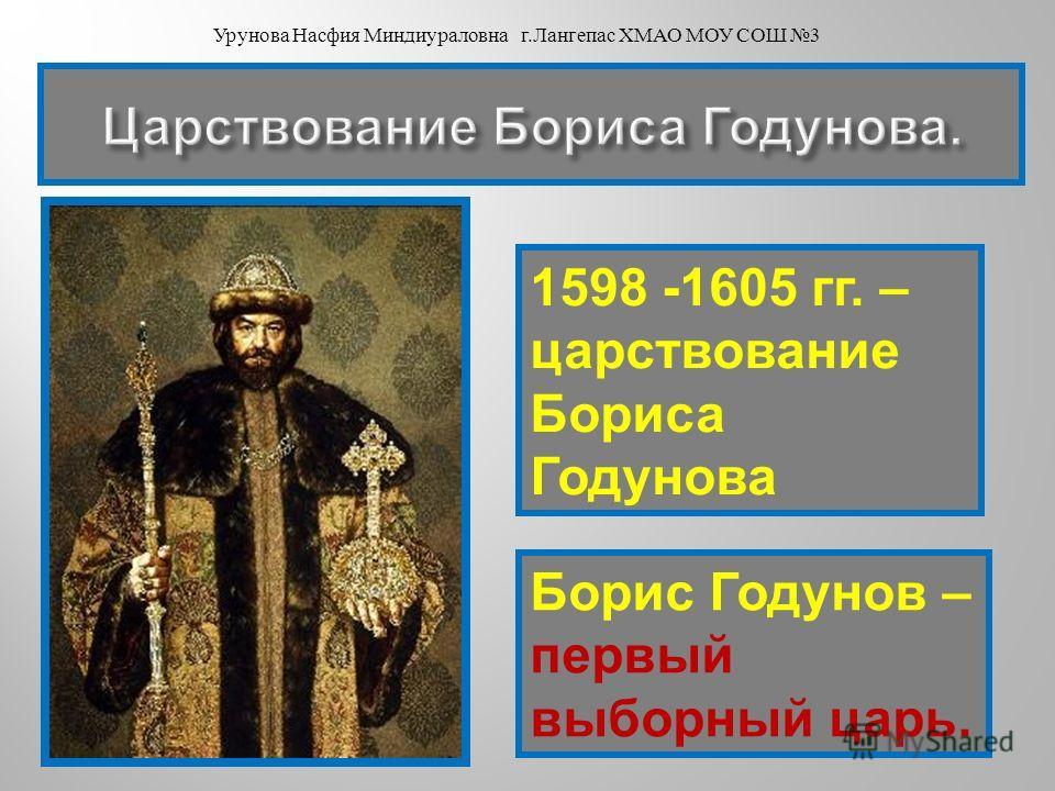 1598 -1605 гг. – царствование Бориса Годунова Борис Годунов – первый выборный царь. Урунова Насфия Миндиураловна г. Лангепас ХМАО МОУ СОШ 3