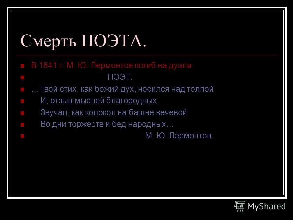 Смерть ПОЭТА. В 1841 г. М. Ю. Лермонтов погиб на дуэли. ПОЭТ. …Твой стих, как божий дух, носился над толпой И, отзыв мыслей благородных, Звучал, как колокол на башне вечевой Во дни торжеств и бед народных… М. Ю. Лермонтов.