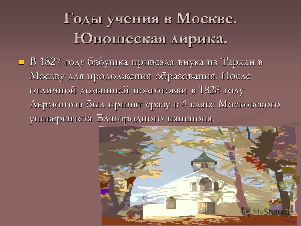 Годы учения в Москве. Юношеская лирика. В 1827 году бабушка привезла внука из Тархан в Москву для продолжения образования. После отличной домашней подготовки в 1828 году Лермонтов был принят сразу в 4 класс Московского университета Благородного панси