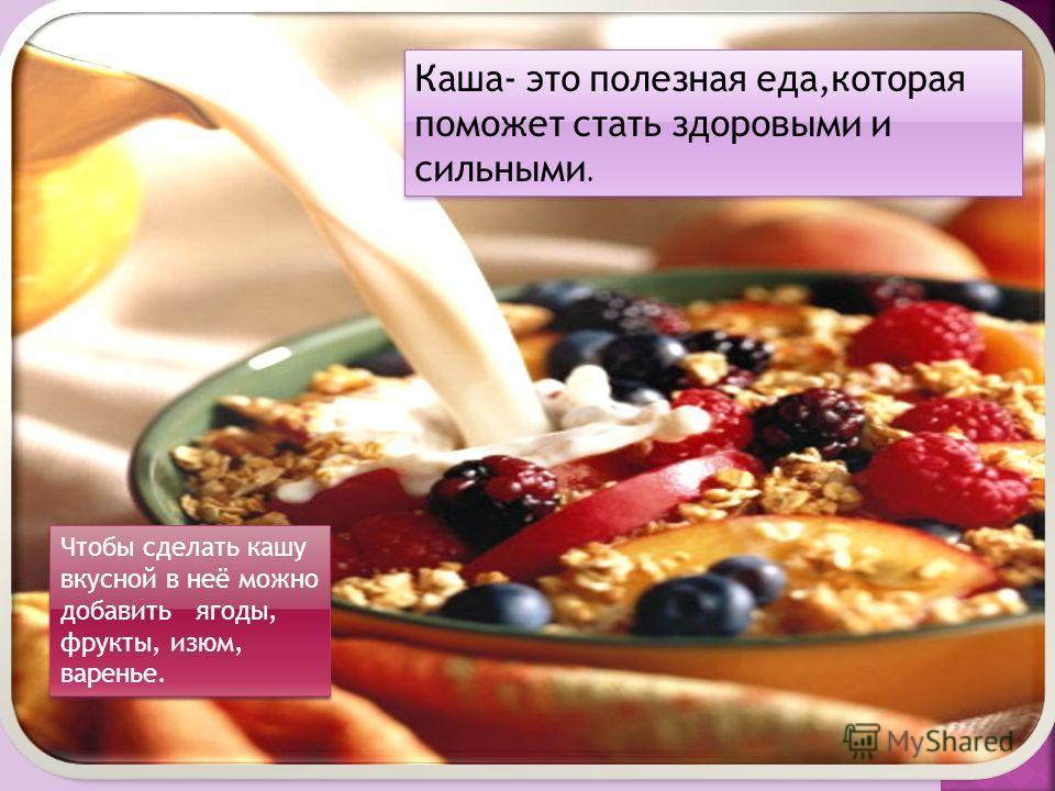 Каша- это полезная еда,которая поможет стать здоровыми и сильными. Чтобы сделать кашу вкусной в неё можно добавить ягоды, фрукты, изюм, варенье.