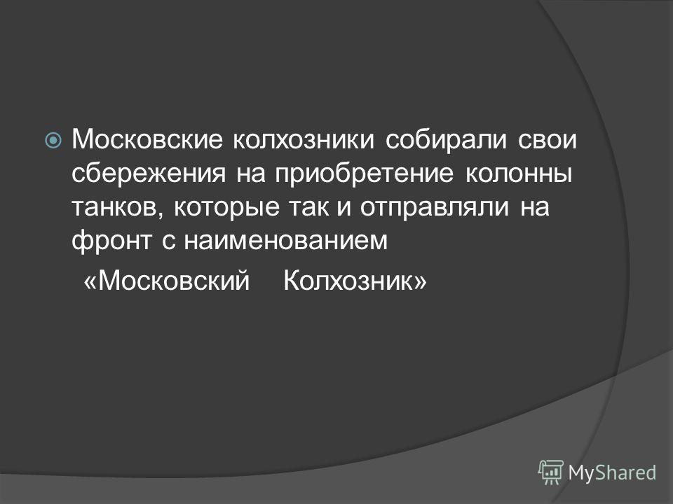 Московские колхозники собирали свои сбережения на приобретение колонны танков, которые так и отправляли на фронт с наименованием «Московский Колхозник»