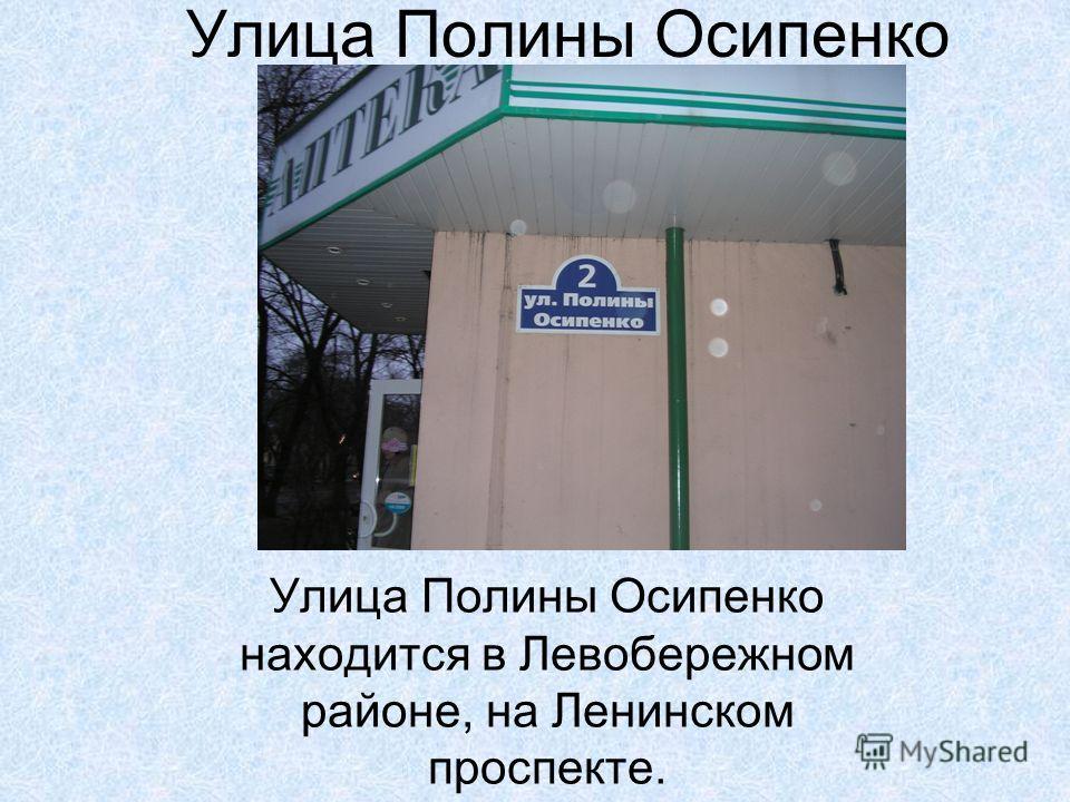 Улица Полины Осипенко Улица Полины Осипенко находится в Левобережном районе, на Ленинском проспекте.