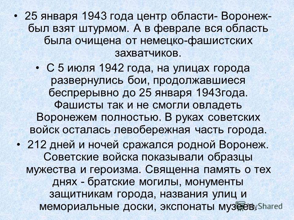 25 января 1943 года центр области- Воронеж- был взят штурмом. А в феврале вся область была очищена от немецко-фашистских захватчиков. С 5 июля 1942 года, на улицах города развернулись бои, продолжавшиеся беспрерывно до 25 января 1943года. Фашисты так