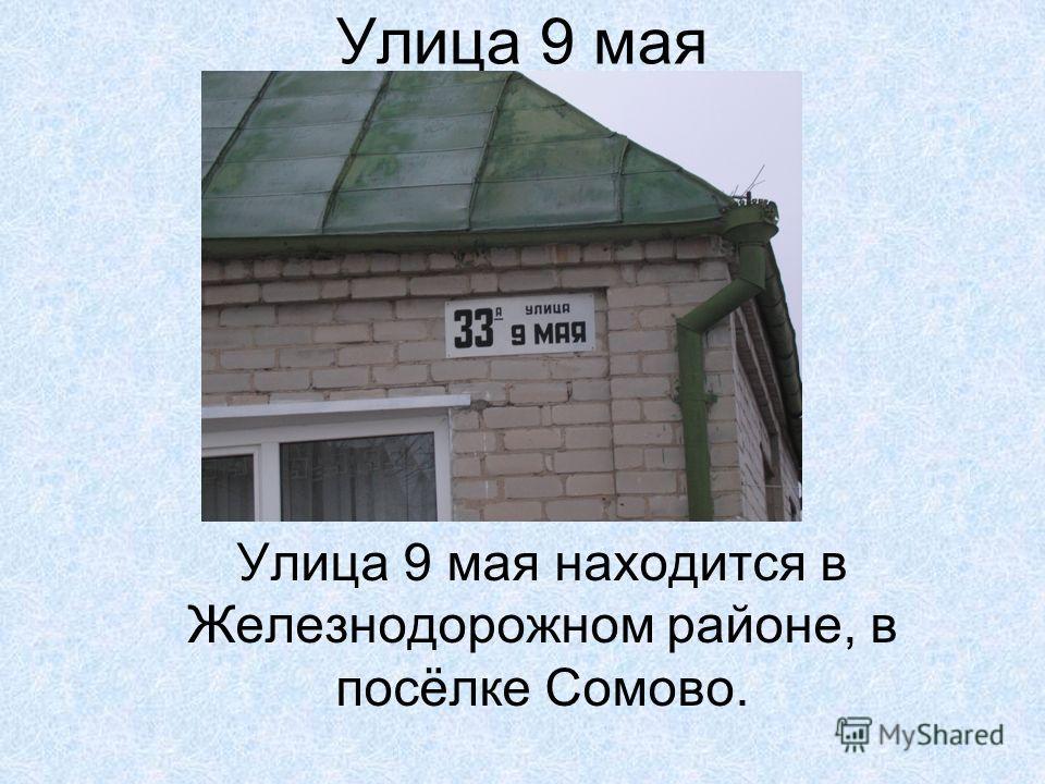 Улица 9 мая Улица 9 мая находится в Железнодорожном районе, в посёлке Сомово.