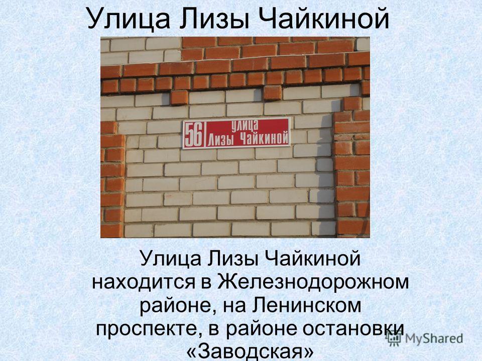 Улица Лизы Чайкиной Улица Лизы Чайкиной находится в Железнодорожном районе, на Ленинском проспекте, в районе остановки «Заводская»