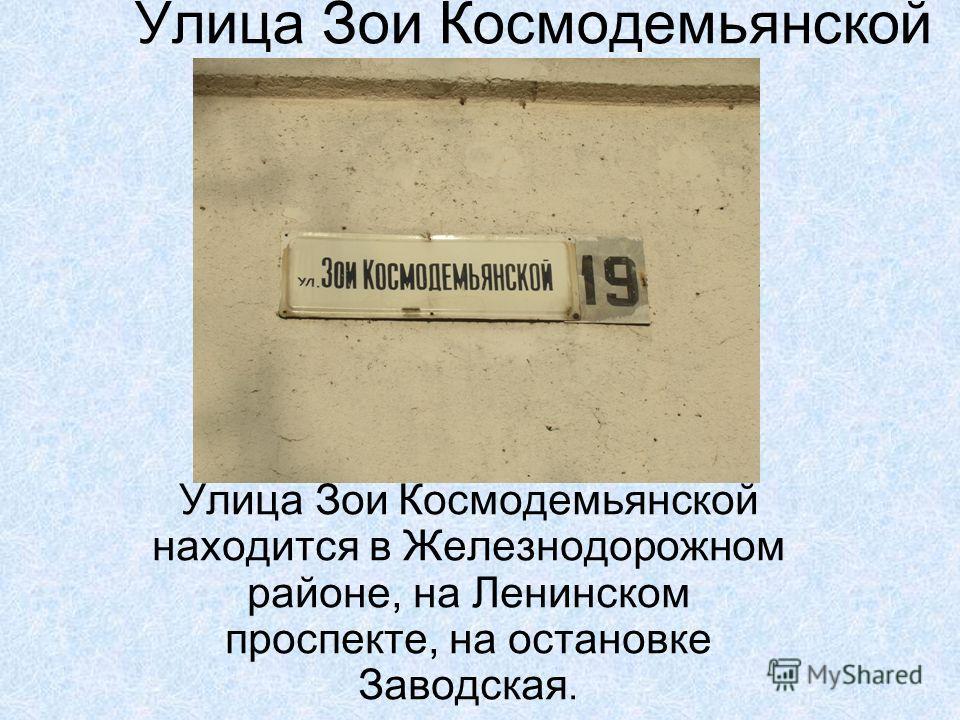 Улица Зои Космодемьянской Улица Зои Космодемьянской находится в Железнодорожном районе, на Ленинском проспекте, на остановке Заводская.