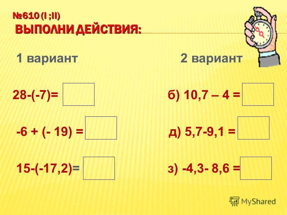 610 (I ;II) ВЫПОЛНИ ДЕЙСТВИЯ: 1 вариант 2 вариант 28-(-7)= 35 б) 10,7 – 4 = 6,7 -6 + (- 19) = - 25 д) 5,7-9,1 = -3,4 15-(-17,2)= 32,2 з) -4,3- 8,6 =-12,9