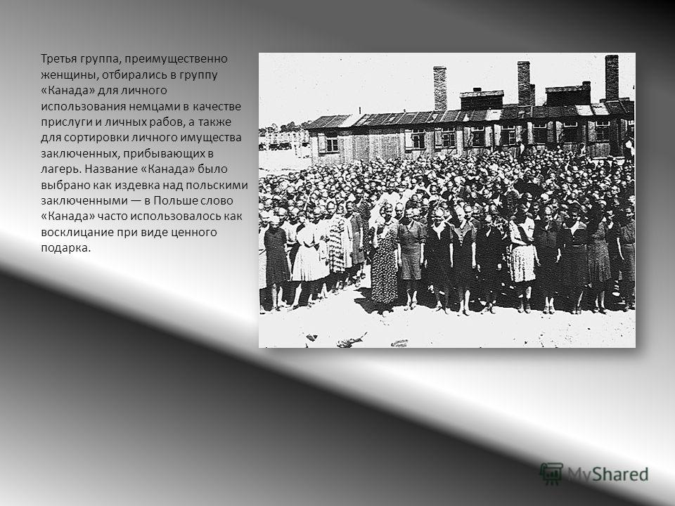 Третья группа, преимущественно женщины, отбирались в группу «Канада» для личного использования немцами в качестве прислуги и личных рабов, а также для сортировки личного имущества заключенных, прибывающих в лагерь. Название «Канада» было выбрано как