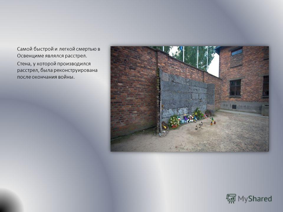 Самой быстрой и легкой смертью в Освенциме являлся расстрел. Стена, у которой производился расстрел, была реконструирована после окончания войны.
