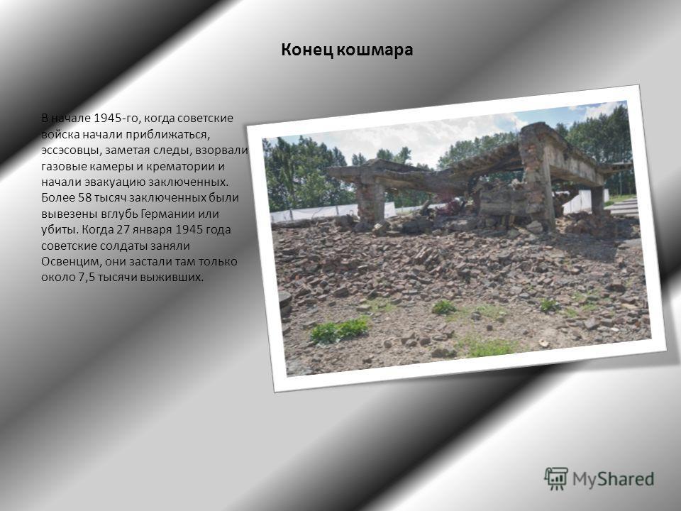 Конец кошмара В начале 1945-го, когда советские войска начали приближаться, эссэсовцы, заметая следы, взорвали газовые камеры и крематории и начали эвакуацию заключенных. Более 58 тысяч заключенных были вывезены вглубь Германии или убиты. Когда 27 ян