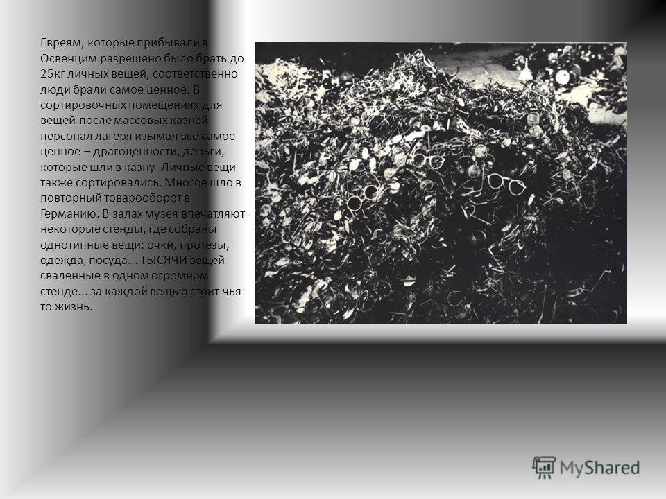 Евреям, которые прибывали в Освенцим разрешено было брать до 25кг личных вещей, соответственно люди брали самое ценное. В сортировочных помещениях для вещей после массовых казней персонал лагеря изымал все самое ценное – драгоценности, деньги, которы