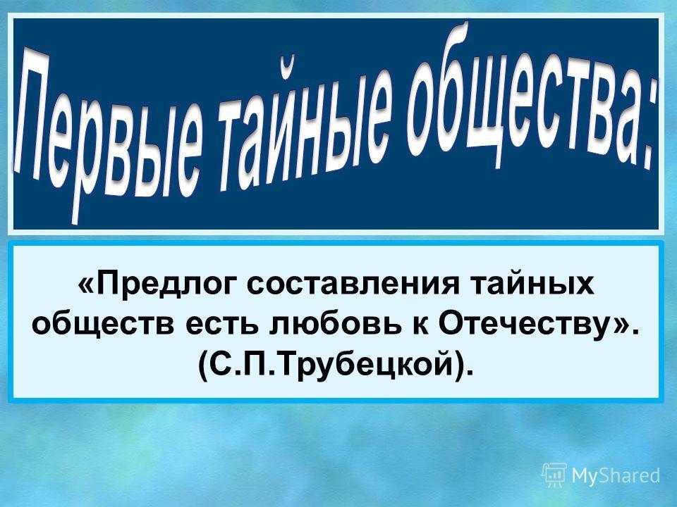 «Предлог составления тайных обществ есть любовь к Отечеству». (С.П.Трубецкой).
