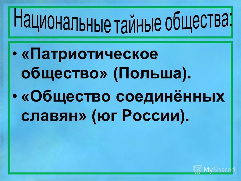 «Патриотическое общество» (Польша). «Общество соединённых славян» (юг России).