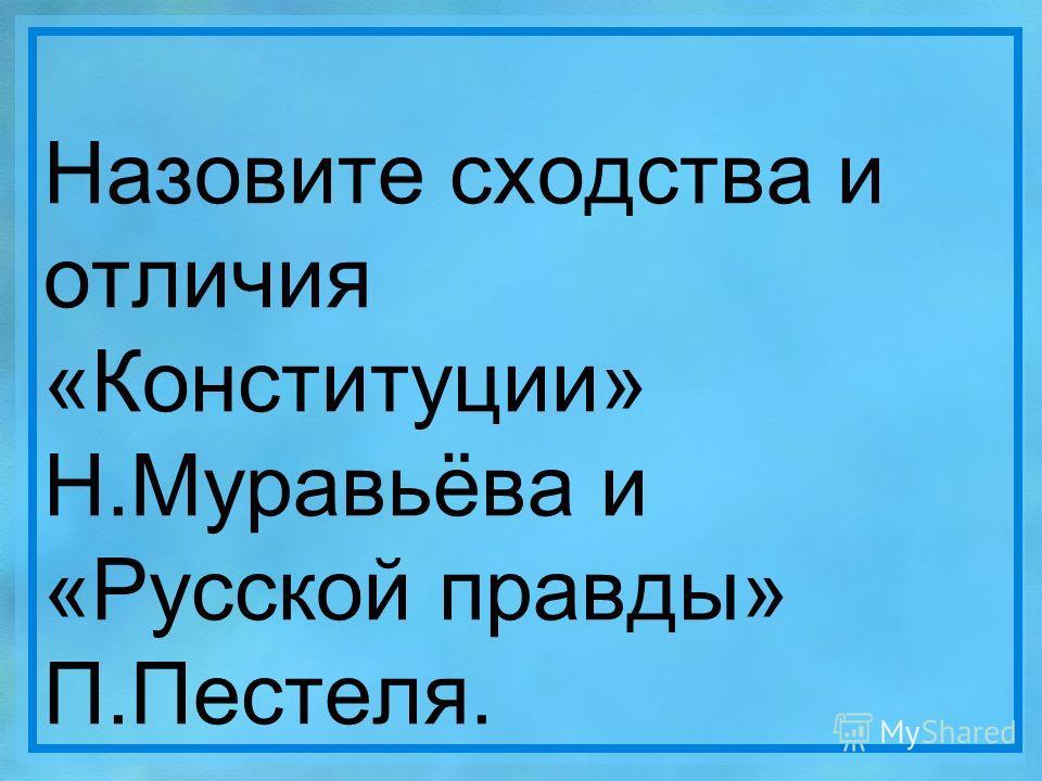 Назовите сходства и отличия «Конституции» Н.Муравьёва и «Русской правды» П.Пестеля.
