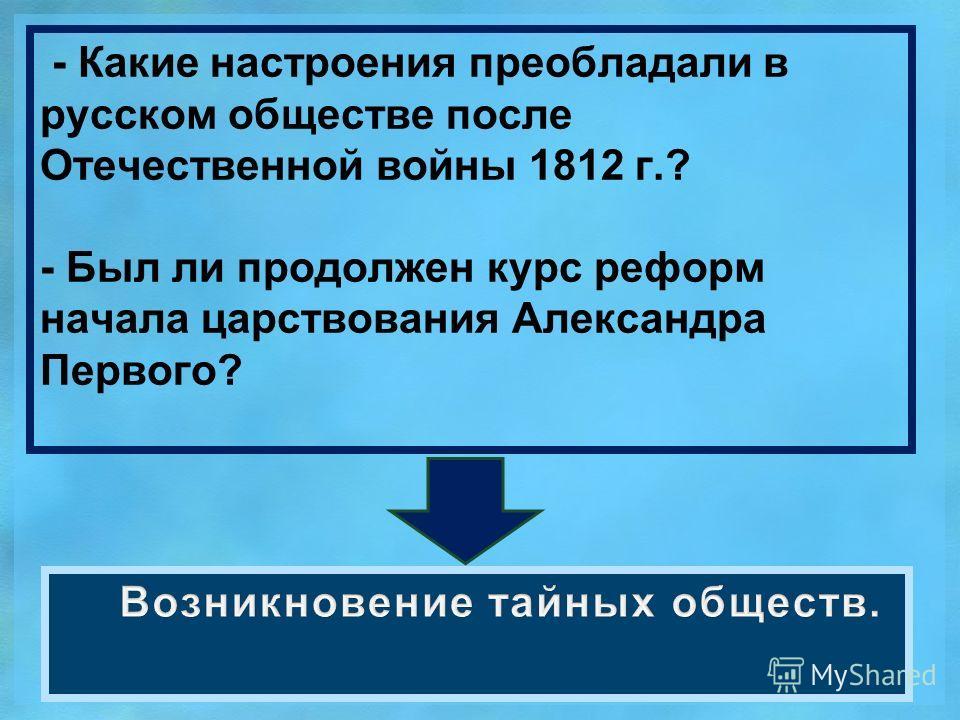 - Какие настроения преобладали в русском обществе после Отечественной войны 1812 г.? - Был ли продолжен курс реформ начала царствования Александра Первого?