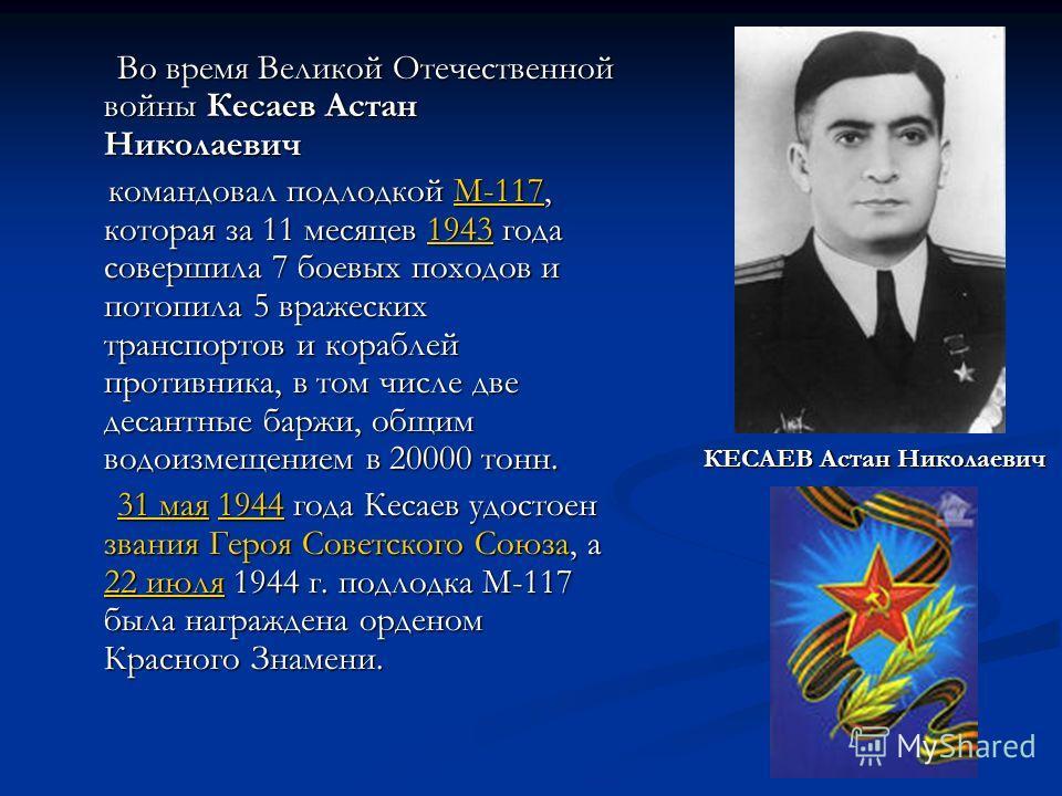 Во время Великой Отечественной войны Кесаев Астан Николаевич Во время Великой Отечественной войны Кесаев Астан Николаевич командовал подлодкой М-117, которая за 11 месяцев 1943 года совершила 7 боевых походов и потопила 5 вражеских транспортов и кора