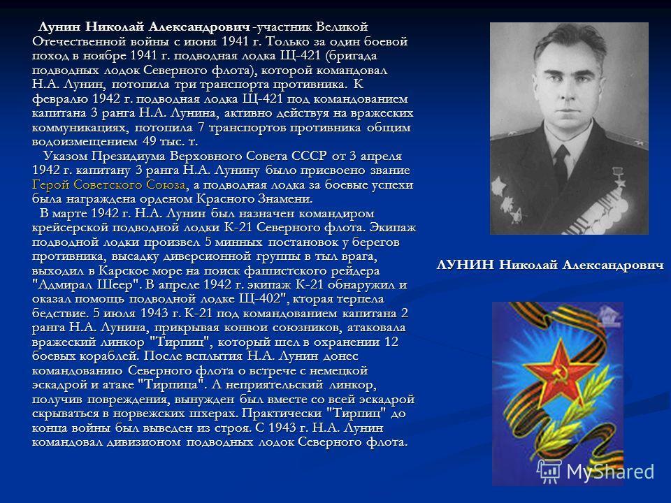 Лунин Николай Александрович -участник Великой Отечественной войны с июня 1941 г. Только за один боевой поход в ноябре 1941 г. подводная лодка Щ-421 (бригада подводных лодок Северного флота), которой командовал Н.А. Лунин, потопила три транспорта прот