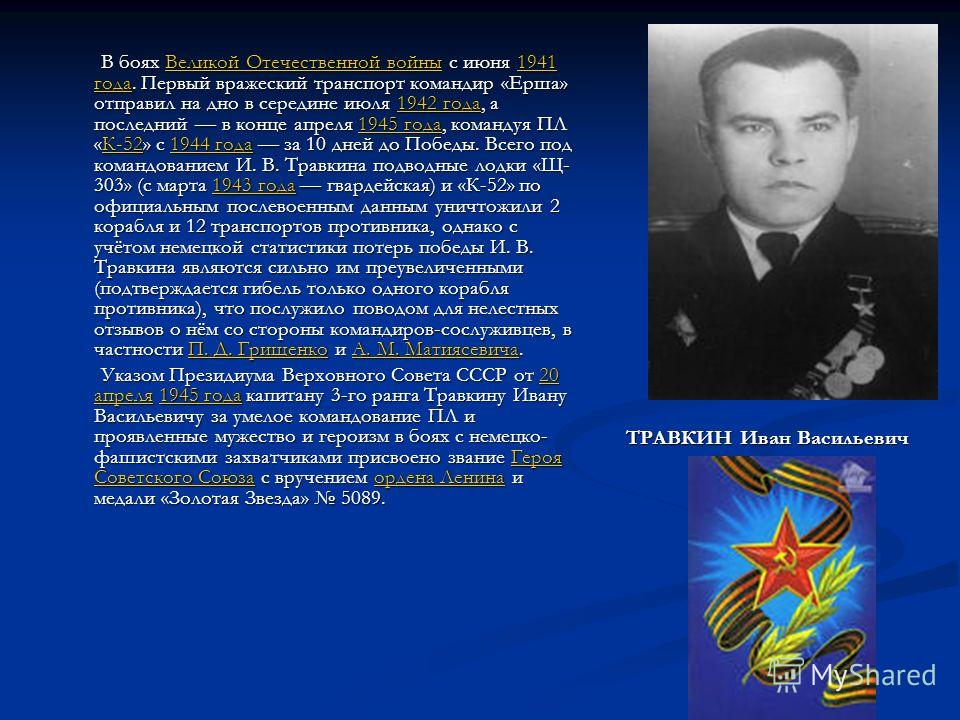 В боях Великой Отечественной войны с июня 1941 года. Первый вражеский транспорт командир «Ерша» отправил на дно в середине июля 1942 года, а последний в конце апреля 1945 года, командуя ПЛ «К-52» с 1944 года за 10 дней до Победы. Всего под командован