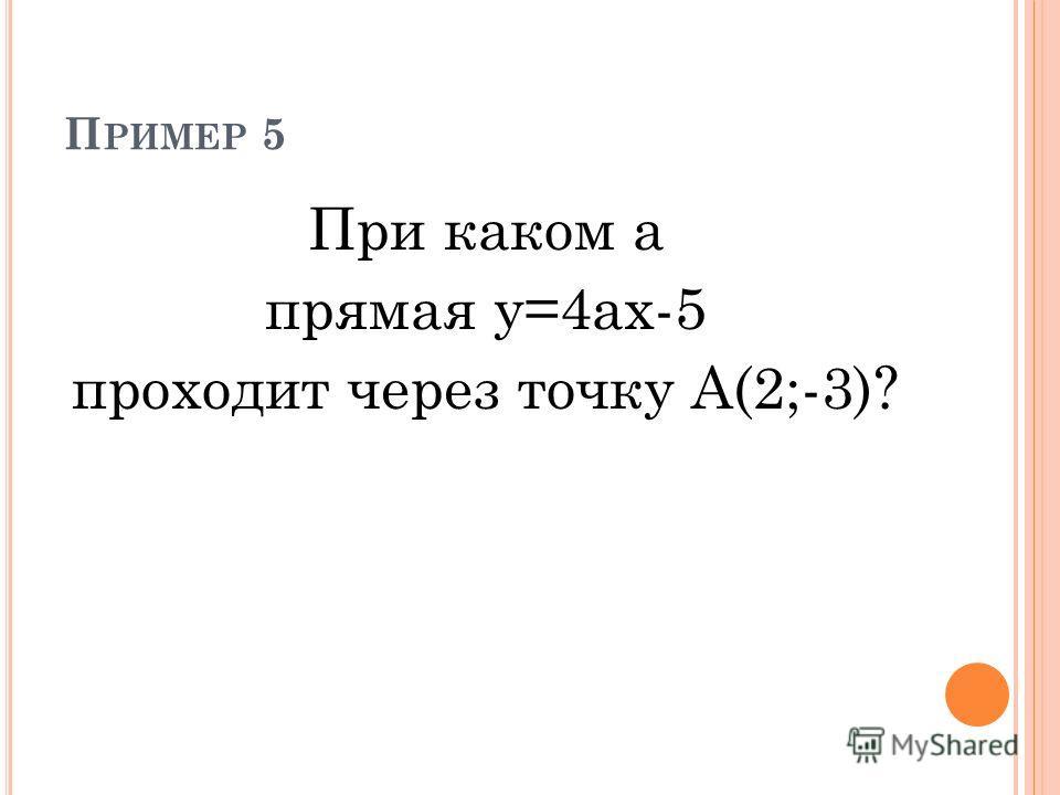 П РИМЕР 5 При каком а прямая у=4ах-5 проходит через точку А(2;-3)?