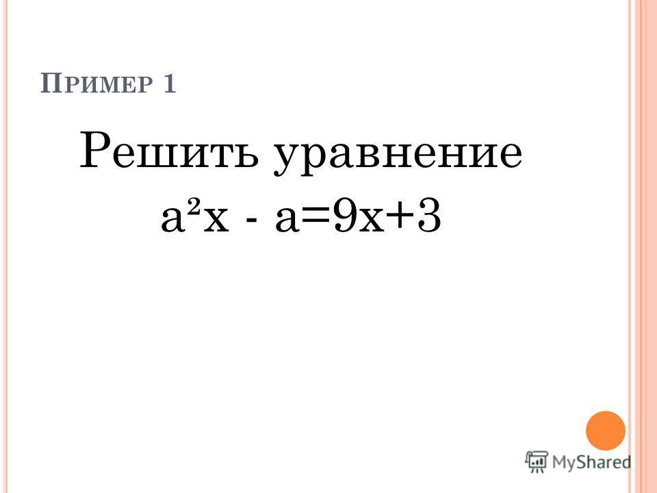 П РИМЕР 1 Решить уравнение а²x - a=9x+3
