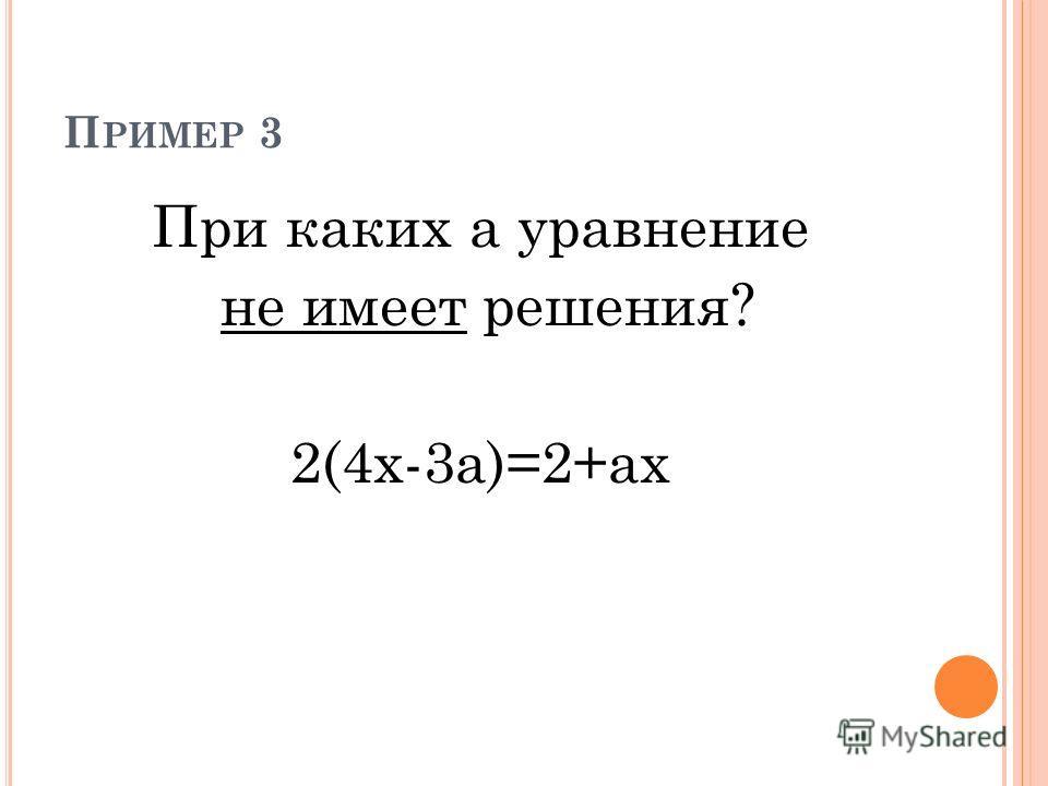 П РИМЕР 3 При каких а уравнение не имеет решения? 2(4х-3а)=2+ах