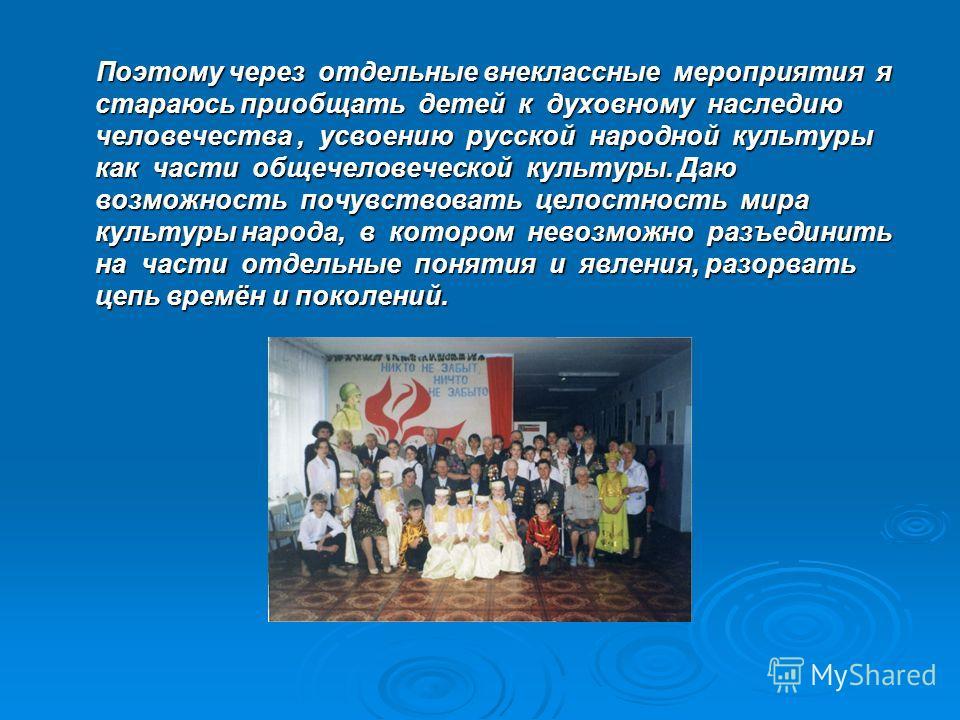 Поэтому через отдельные внеклассные мероприятия я стараюсь приобщать детей к духовному наследию человечества, усвоению русской народной культуры как части общечеловеческой культуры. Даю возможность почувствовать целостность мира культуры народа, в ко