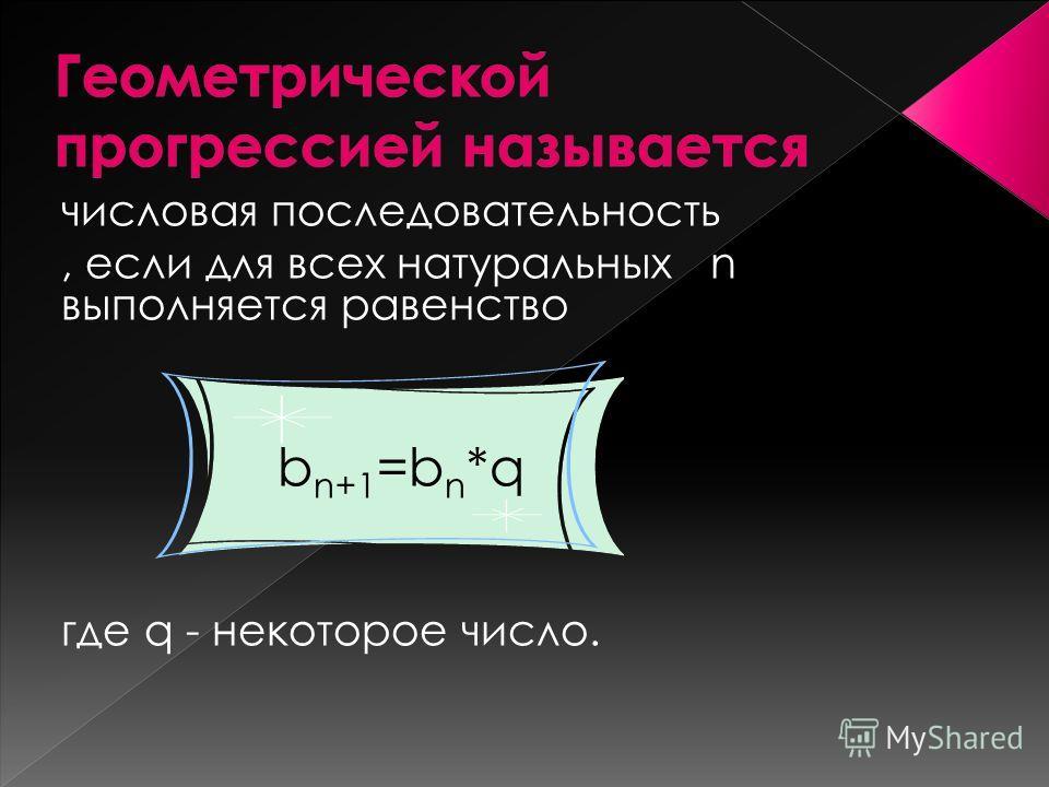 числовая последовательность, если для всех натуральных n выполняется равенство b n+1 =b n *q где q - некоторое число.
