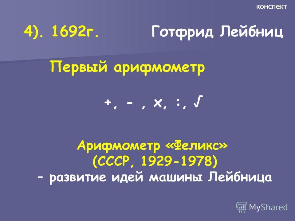 4). 1692г. Готфрид Лейбниц Первый арифмометр +, -, х, :, конспект Арифмометр «Феликс» (СССР, 1929-1978) – развитие идей машины Лейбница