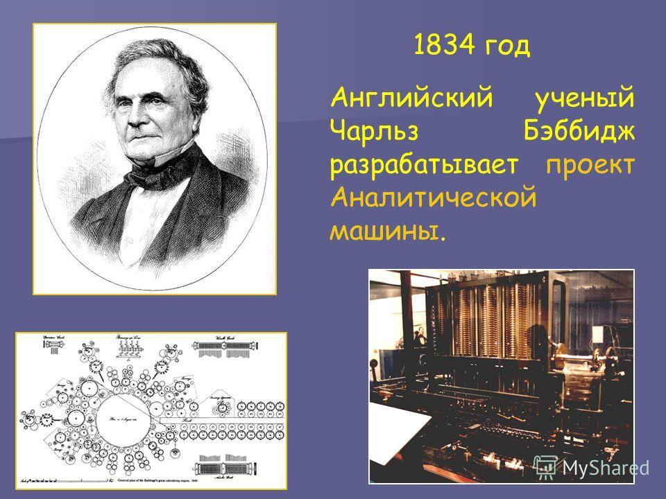 1834 год Английский ученый Чарльз Бэббидж разрабатывает проект Аналитической машины.