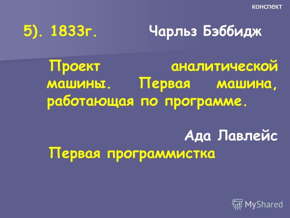 5). 1833г. Чарльз Бэббидж Проект аналитической машины. Первая машина, работающая по программе. Ада Лавлейс Первая программистка конспект