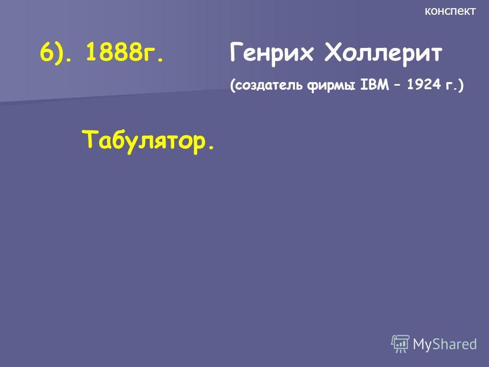 6). 1888г. Генрих Холлерит (создатель фирмы IBM – 1924 г.) Табулятор. конспект