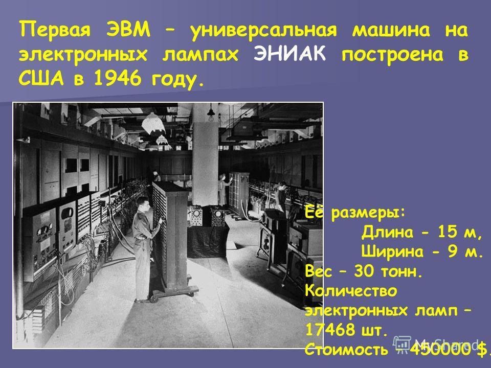 Первая ЭВМ – универсальная машина на электронных лампах ЭНИАК построена в США в 1946 году. Её размеры: Длина - 15 м, Ширина - 9 м. Вес – 30 тонн. Количество электронных ламп – 17468 шт. Стоимость – 450000 $.
