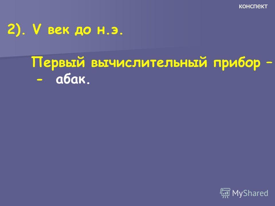 2). V век до н.э. Первый вычислительный прибор – - абак. конспект
