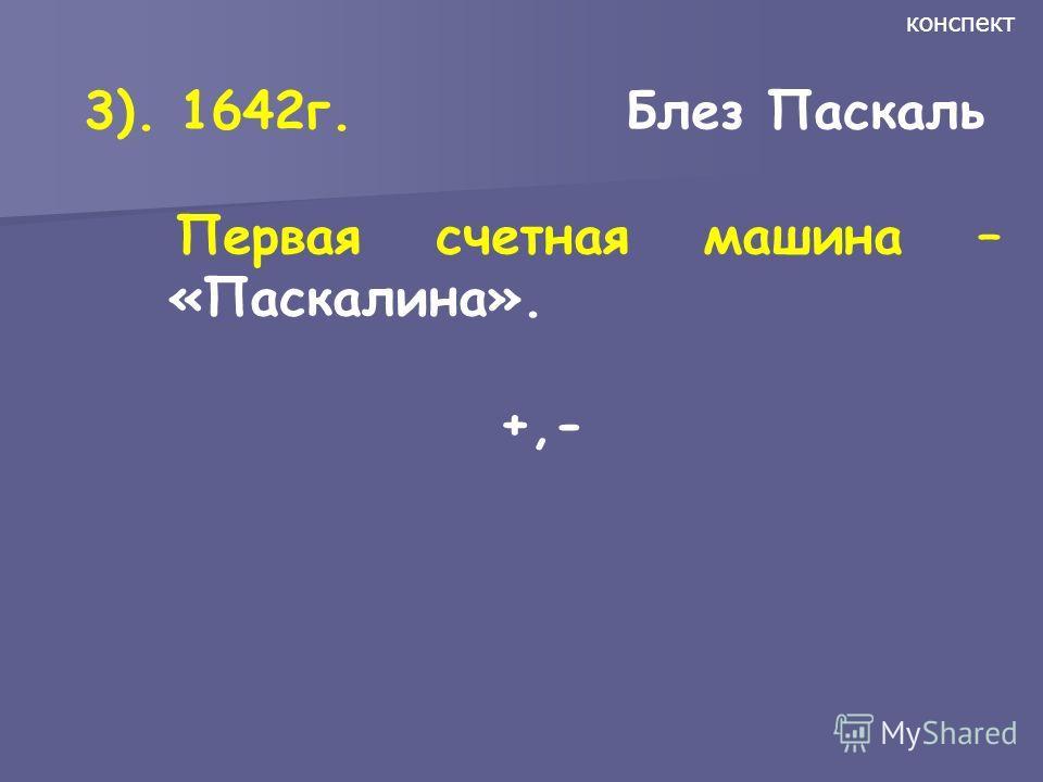 3). 1642г. Блез Паскаль Первая счетная машина – «Паскалина». +,- конспект