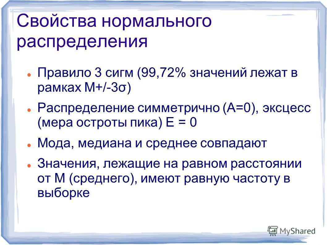 Свойства нормального распределения Правило 3 сигм (99,72% значений лежат в рамках M+/-3σ) Распределение симметрично (А=0), эксцесс (мера остроты пика) Е = 0 Мода, медиана и среднее совпадают Значения, лежащие на равном расстоянии от M (среднего), име