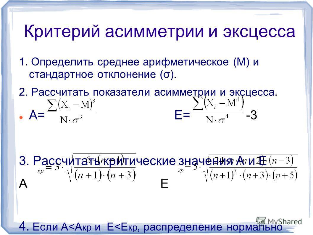 Критерий асимметрии и эксцесса 1. Определить среднее арифметическое (М) и стандартное отклонение (σ). 2. Рассчитать показатели асимметрии и эксцесса. А= Е= -3 3. Рассчитать критические значения А и Е А Е 4. Если А