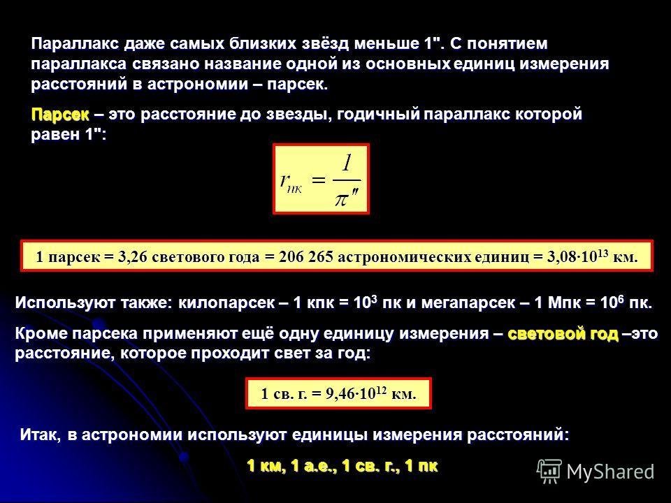1 парсек = 3,26 светового года = 206 265 астрономических единиц = 3,0810 13 км. Параллакс даже самых близких звёзд меньше 1