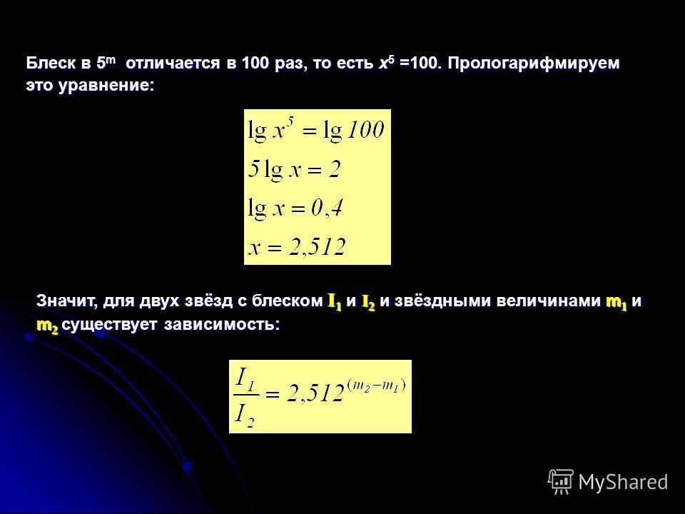 Блеск в 5 m отличается в 100 раз, то есть x 5 =100. Прологарифмируем это уравнение: Значит, для двух звёзд с блеском I 1 и I 2 и звёздными величинами m 1 и m 2 существует зависимость: