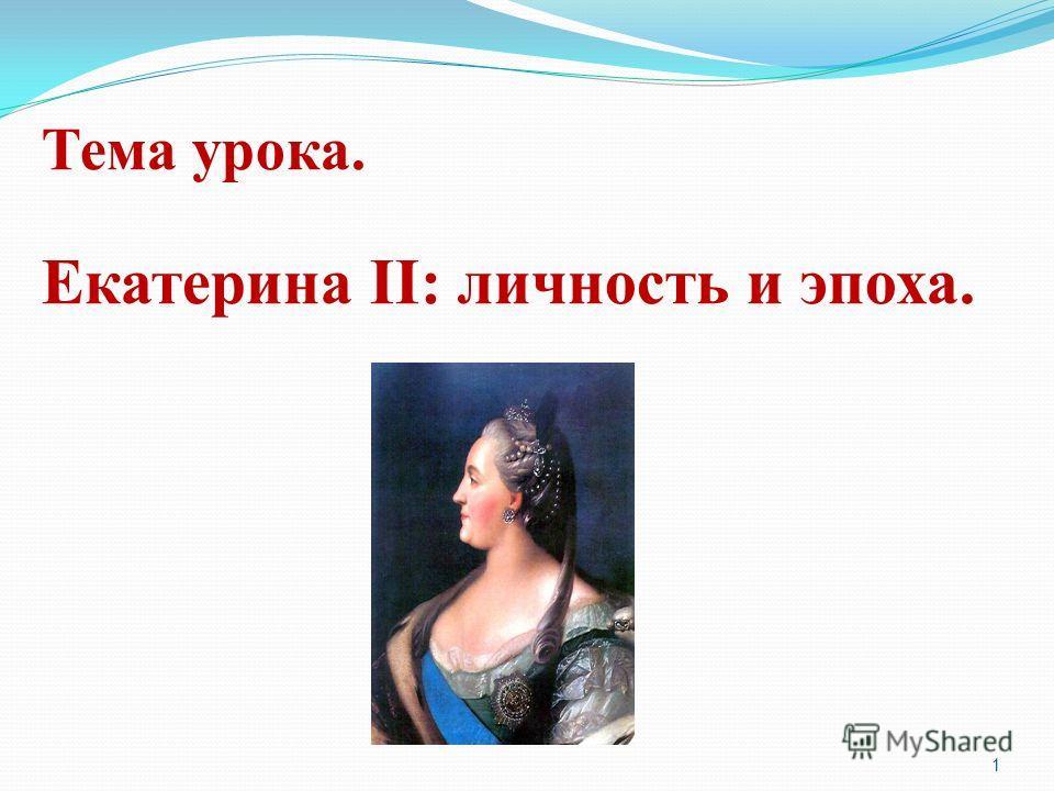 Тема урока. Екатерина II: личность и эпоха. 1
