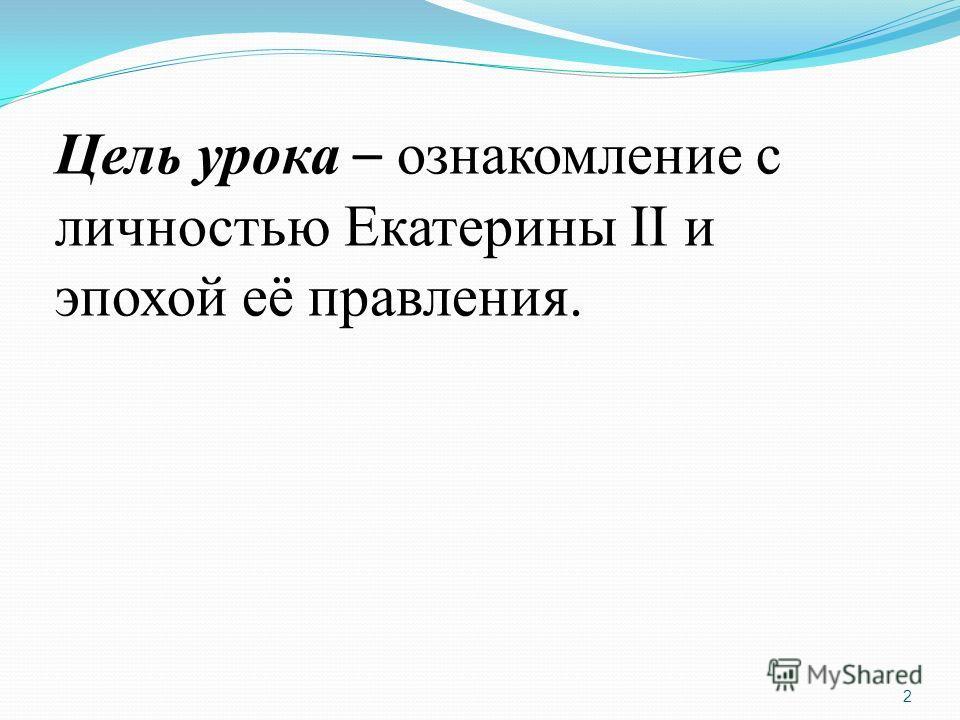 Цель урока – ознакомление с личностью Екатерины II и эпохой её правления. 2