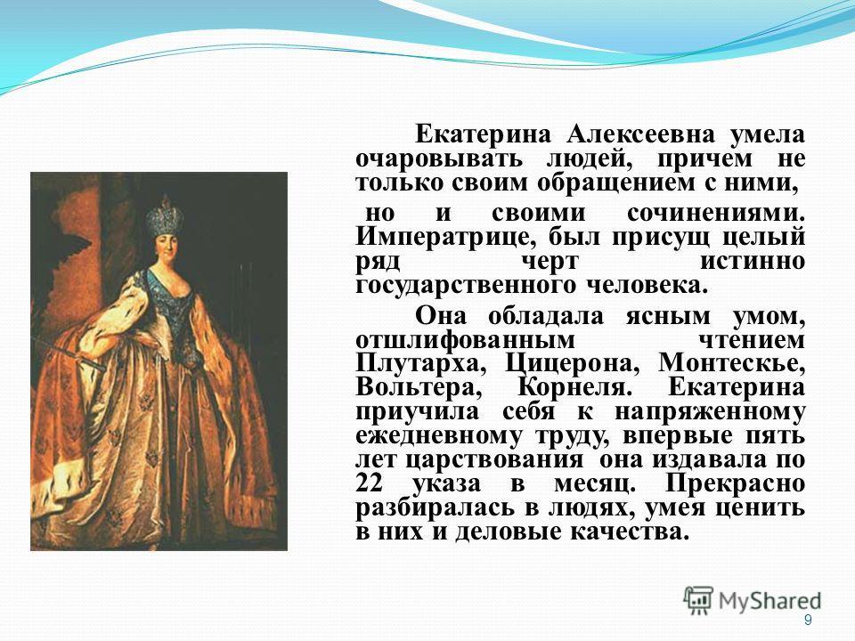 Екатерина Алексеевна умела очаровывать людей, причем не только своим обращением с ними, но и своими сочинениями. Императрице, был присущ целый ряд черт истинно государственного человека. Она обладала ясным умом, отшлифованным чтением Плутарха, Цицеро