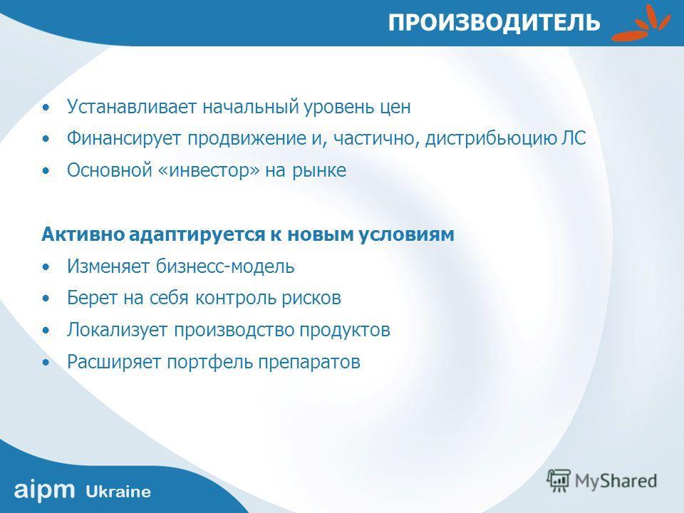 aipm Ukraine ПРОИЗВОДИТЕЛЬ Устанавливает начальный уровень цен Финансирует продвижение и, частично, дистрибьюцию ЛС Основной «инвестор» на рынке Активно адаптируется к новым условиям Изменяет бизнесс-модель Берет на себя контроль рисков Локализует пр